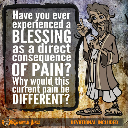 Have you ever experienced a blessing as a direct consequence of pain? Why would this current pain be different?