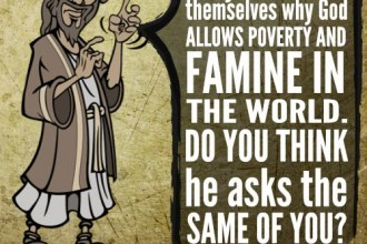 Many have asked themselves why God allows poverty and famine in the world. Do you think he asks the same of you?