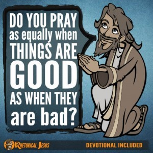 Do you pray as equally when things are good, as when they are bad?