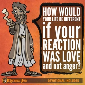 How would your life be different if your reaction was love and not anger?