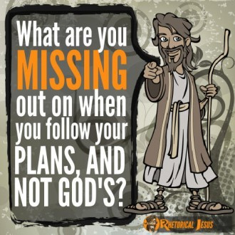 What are you missing out on when you follow your plans, and not Gods?