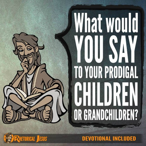 What would you say to your prodigal children or grandchildren?