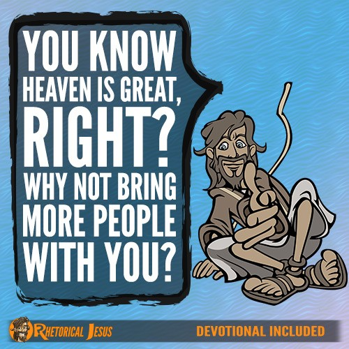 You know Heaven is great, right? Why not bring more people with you?