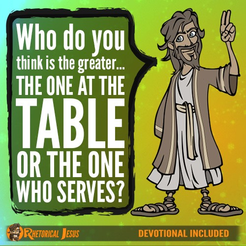 Who do you think is the greater…the one at the table or the one who serves?