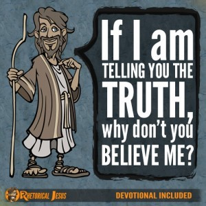 If I am telling you the truth, why don't you believe Me?