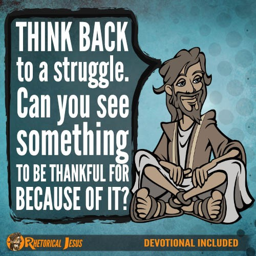 Think back to a struggle. Can you see something to be thankful for because of it