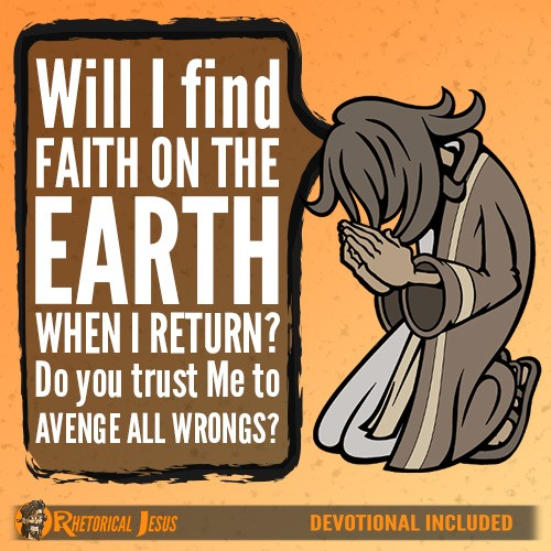Will I find faith on the earth when I return? Do you trust Me to avenge all wrongs?