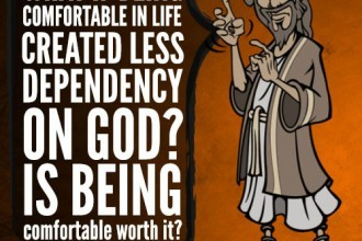What if being comfortable in life created less dependency on God? Is being comfortable worth it?
