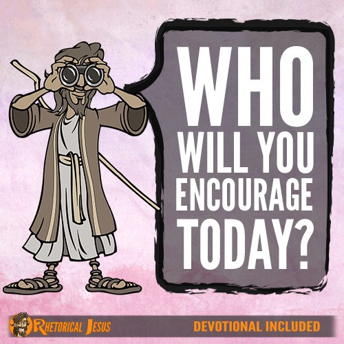 Who will you encourage today?