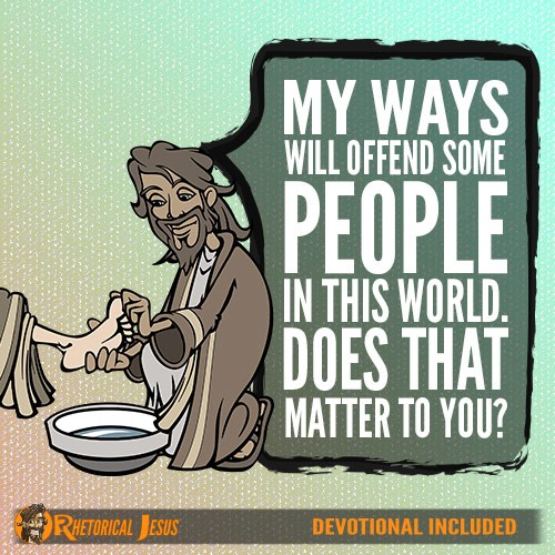 My ways will offend some people in this world. Does that matter to you?