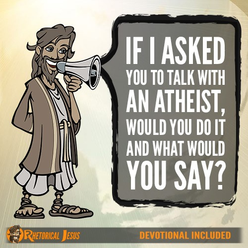 If I asked you to talk with an atheist, would you do it and what would you say?