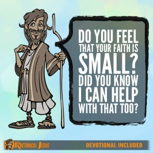 Do you feel that your faith is small? Did you know I can help with that too?