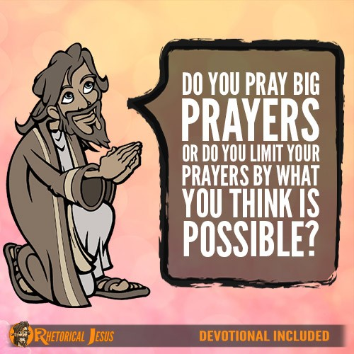 Do You Pray Big Prayers Or Do You Limit Your Prayers By What You Think Is Possible?
