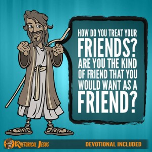 How Do You Treat Your Friends? Are You The Kind Of Friend That You Would Want As A Friend?