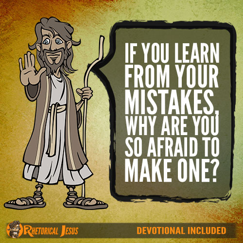 If You Learn From Your Mistakes, Why Are You So Afraid To Make One?