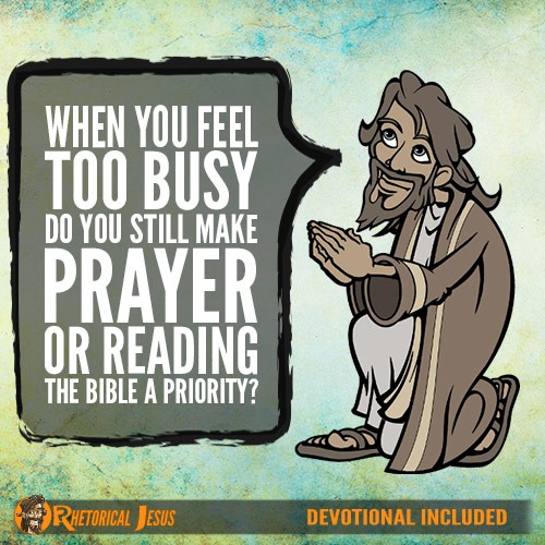 When You Feel Too Busy Do You Still Make Prayer Or Reading The Bible A Priority?