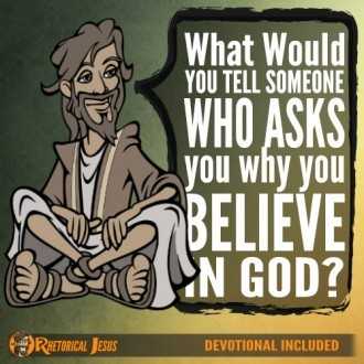 What would you tell someone who asks you why you believe in God?