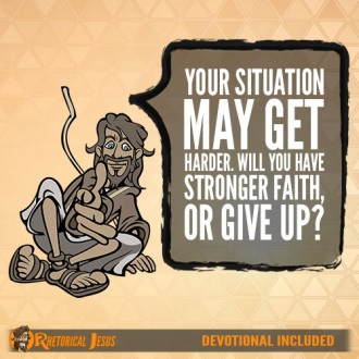Your situation may get harder. Will you have stronger faith, or give up?