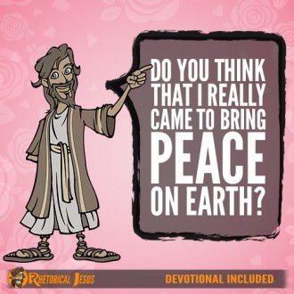 Do you think that I really came to bring peace on earth?