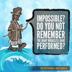 Impossible? Do you not remember the many miracles I have performed?