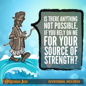 Is There Anything Not Possible, If You Rely On Me For Your Source of Strength?
