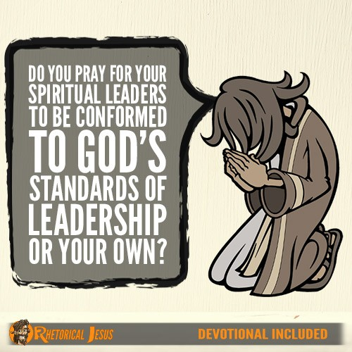 Do You Pray For Your Spiritual Leaders To Be Conformed To God's Standards Of Leadership Or Your Own?