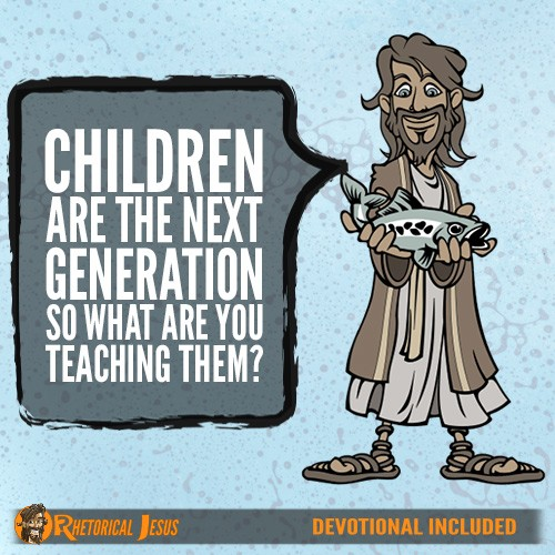 Children are the next generation so what are you teaching them?