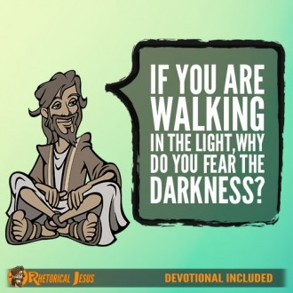 If You Are Walking In The Light, Why Do You Fear The Darkness?