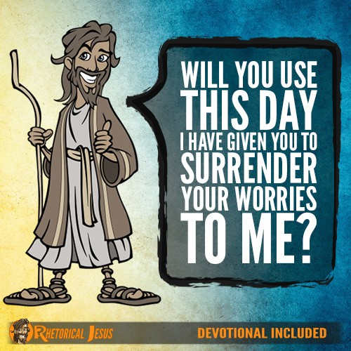 Will You Use This Day I Have Given You To Surrender Your Worries To Me?