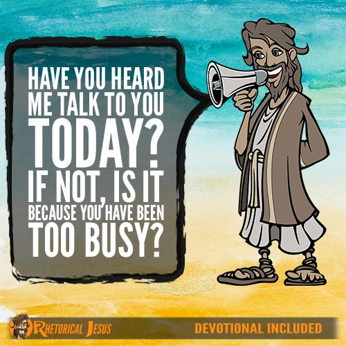 Have you heard me talk to you today? If not, is it because you have been too busy?