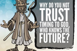 Why do you not trust timing to God, who knows the future?