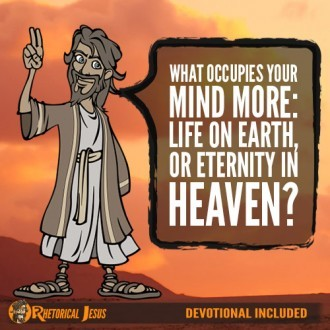 What occupies your mind more: life on Earth, or eternity in heaven?