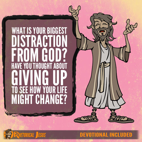 What is your biggest distraction from God? Have you thought about giving it up to see how your life might change?