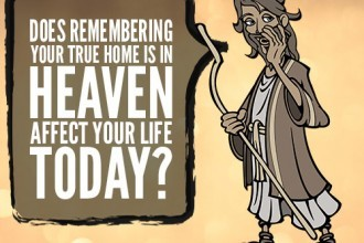 Does Remembering Your True Home Is In Heaven Affect Your Life Today?
