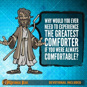 Why would you ever need to experience the greatest comforter if you were always comfortable?