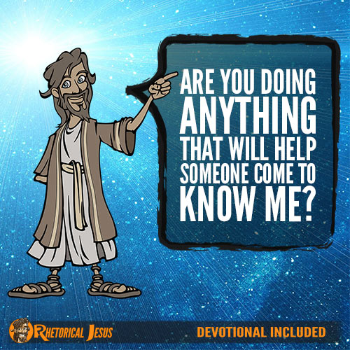 Are you doing anything that will help someone come to know me?