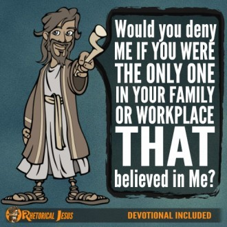 Would you deny Me if you were the only one in your family or workplace who believed in Me?