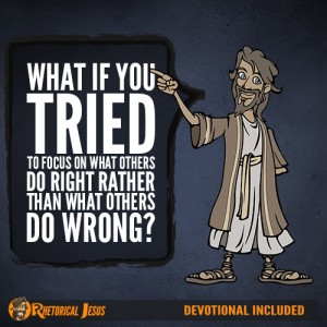 What If You Tried To Focus On What Others Do Right Rather Than What Others Do Wrong?