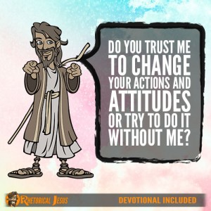 Do You Trust Me To Change Your Actions and Attitudes Or Try To Do It Without Me?