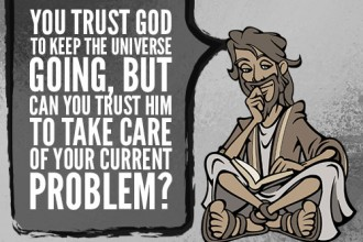 You trust God to keep the universe going, but can you trust him to take care of your current problem?