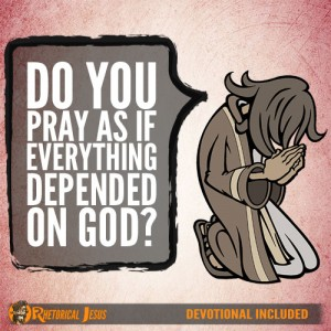 Do You Pray As If Everything Depended On God?