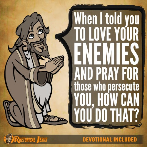 When I told you to love your enemies and pray for those who persecute you, how can you do that?