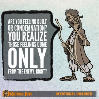 Are you feeling guilt or condemnation? You realize those feelings come only from the enemy, right?