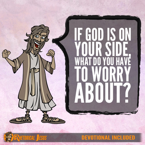 If God is on your side, what do you have to worry about?