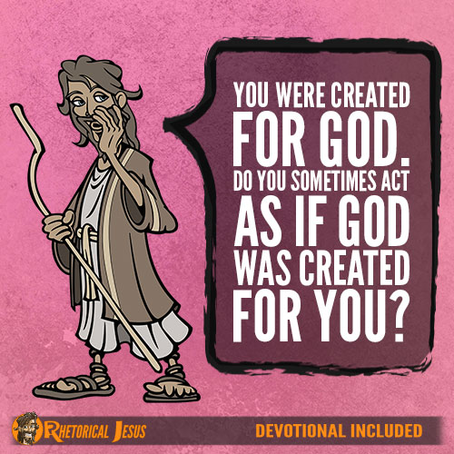 You were created for God. Do you sometimes act as if God was created for you?