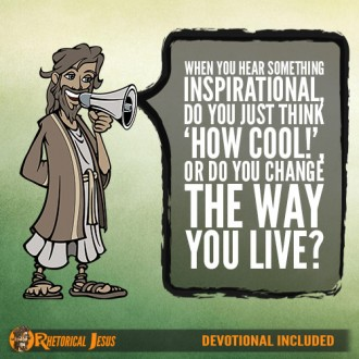 When you hear something inspirational, do you just think 'how cool!', or do you change the way you live?