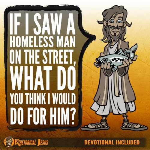 If you saw a homeless man on the street, what do you think I would do for Him?
