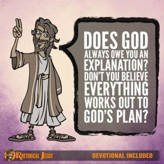Does God always owe you an explanation? Don't you believe everything works out to God's plan?