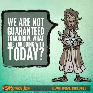 We are not guaranteed tomorrow. What are you doing with today?