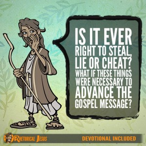 Is It Ever Right To Steal, Lie Or Cheat? What If These Things Were Necessary To Advance The Gospel Message?